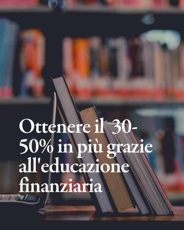 L'educazione finanziaria ti aiuta ad ottenere il + 30- 50%