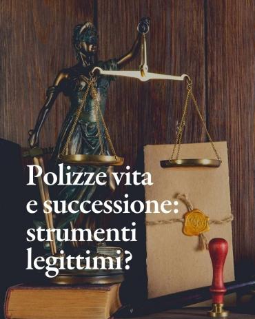 Polizze vita e successione, sono ancora strumenti legittimi?